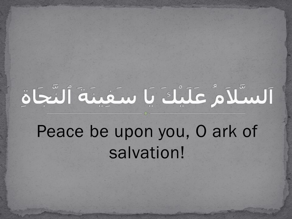 Peace be upon you, O ark of salvation!