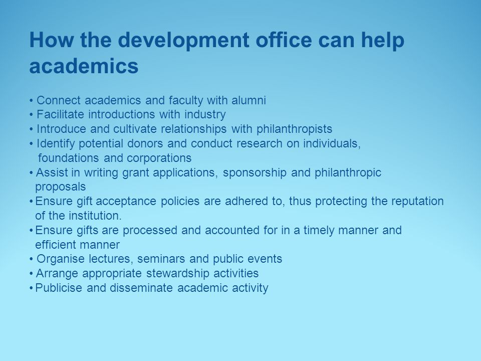 How the development office can help academics Connect academics and faculty with alumni Facilitate introductions with industry Introduce and cultivate