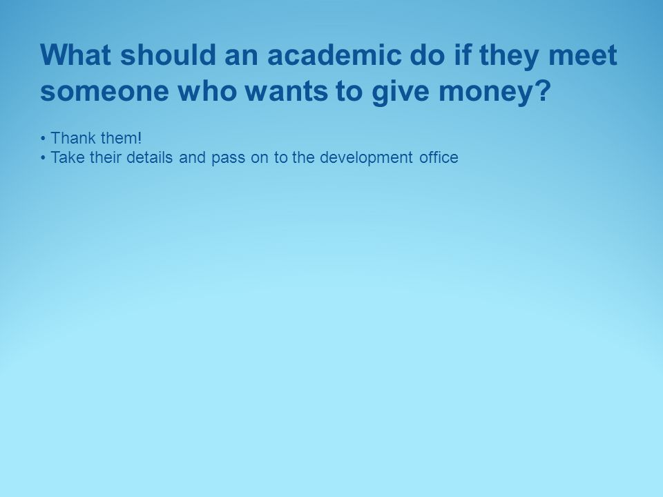 What should an academic do if they meet someone who wants to give money? Thank them! Take their details and pass on to the development office