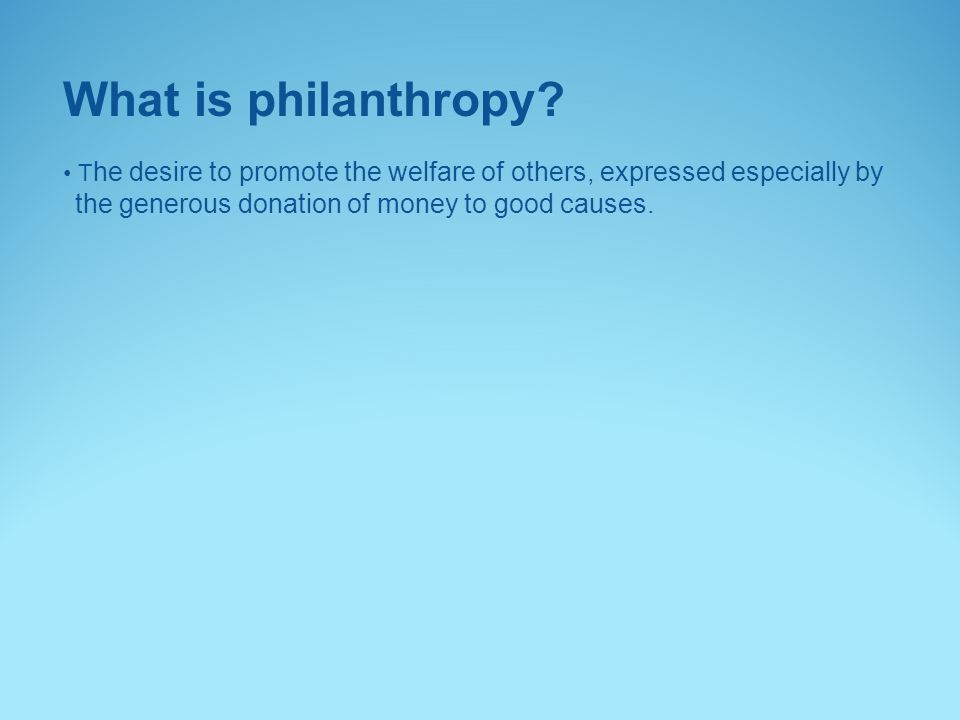 What is philanthropy? T he desire to promote the welfare of others, expressed especially by the generous donation of money to good causes.