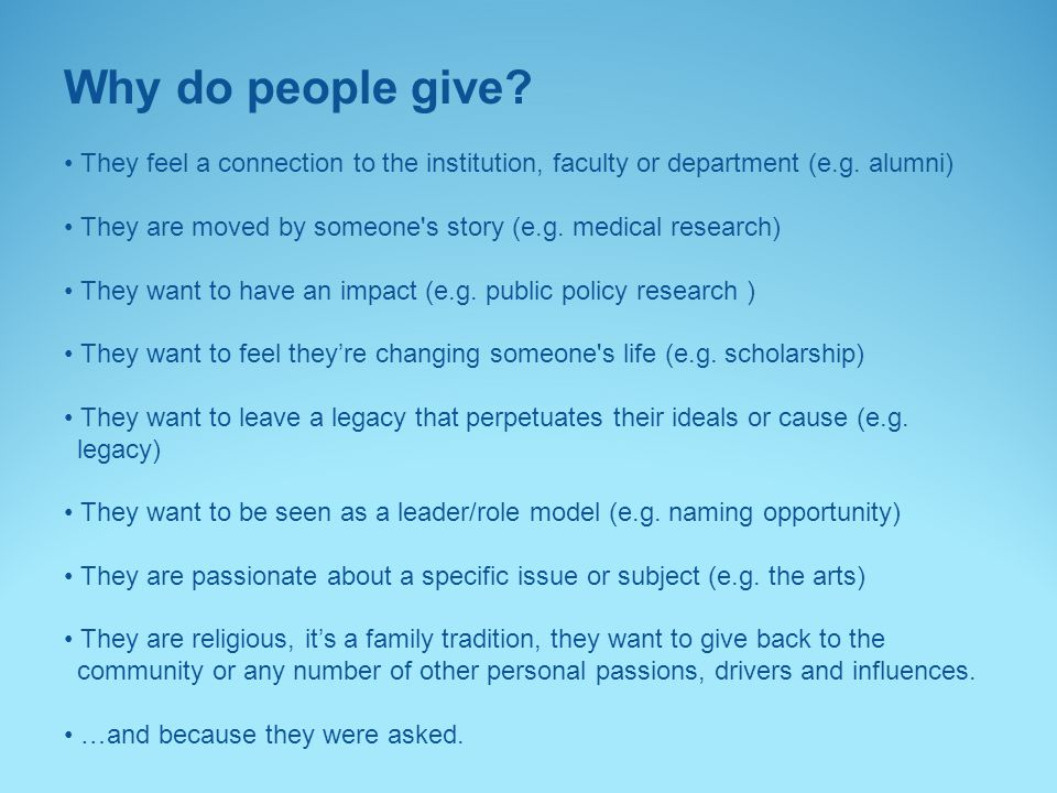 Why do people give? They feel a connection to the institution, faculty or department (e.g. alumni) They are moved by someone's story (e.g. medical res