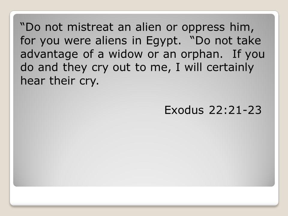 Do not mistreat an alien or oppress him, for you were aliens in Egypt.