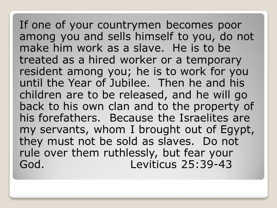 If one of your countrymen becomes poor among you and sells himself to you, do not make him work as a slave. He is to be treated as a hired worker or a