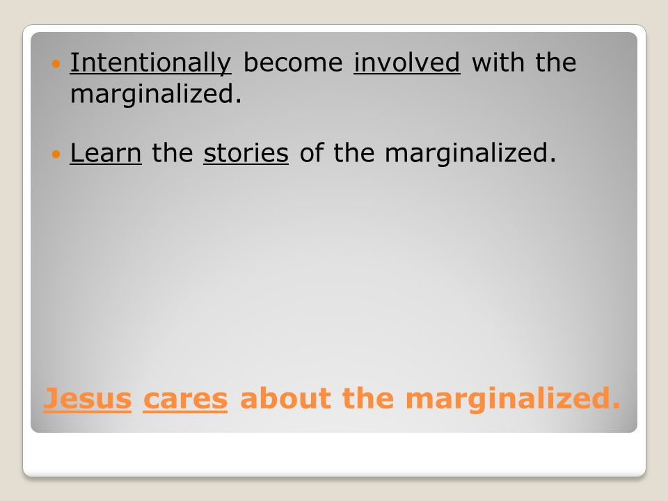 Jesus cares about the marginalized. Intentionally become involved with the marginalized. Learn the stories of the marginalized.
