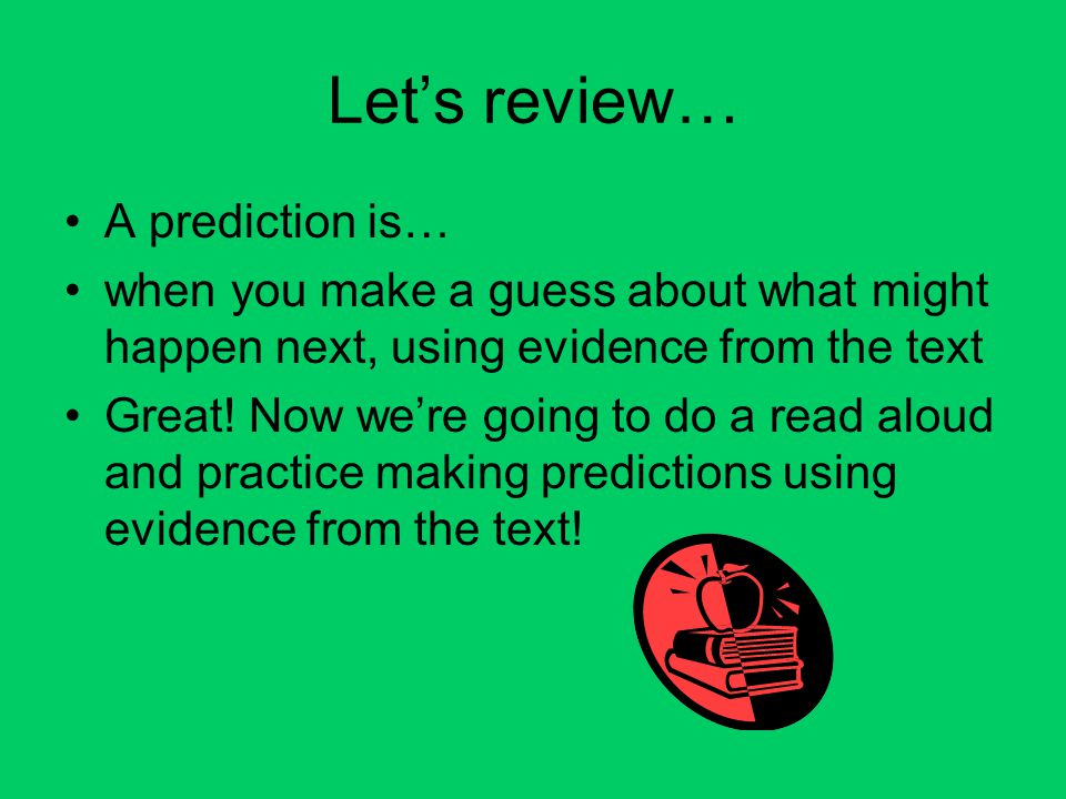Let's review… A prediction is… when you make a guess about what might happen next, using evidence from the text Great.
