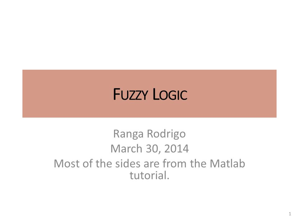 F UZZY L OGIC Ranga Rodrigo March 30, 2014 Most of the sides are from the Matlab tutorial. 1