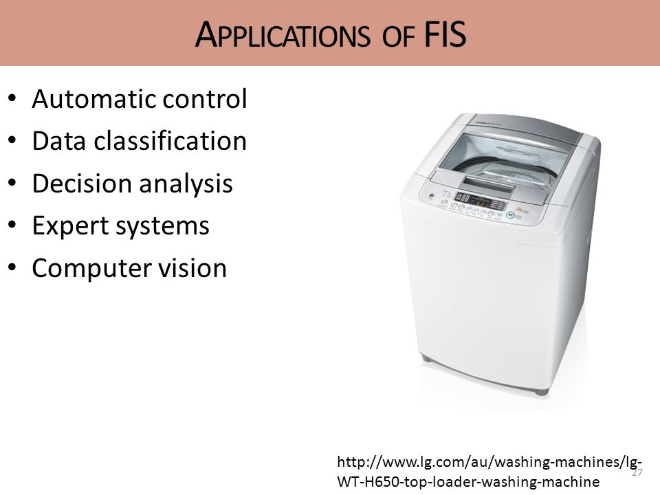 A PPLICATIONS OF FIS Automatic control Data classification Decision analysis Expert systems Computer vision 27 http://www.lg.com/au/washing-machines/lg- WT-H650-top-loader-washing-machine