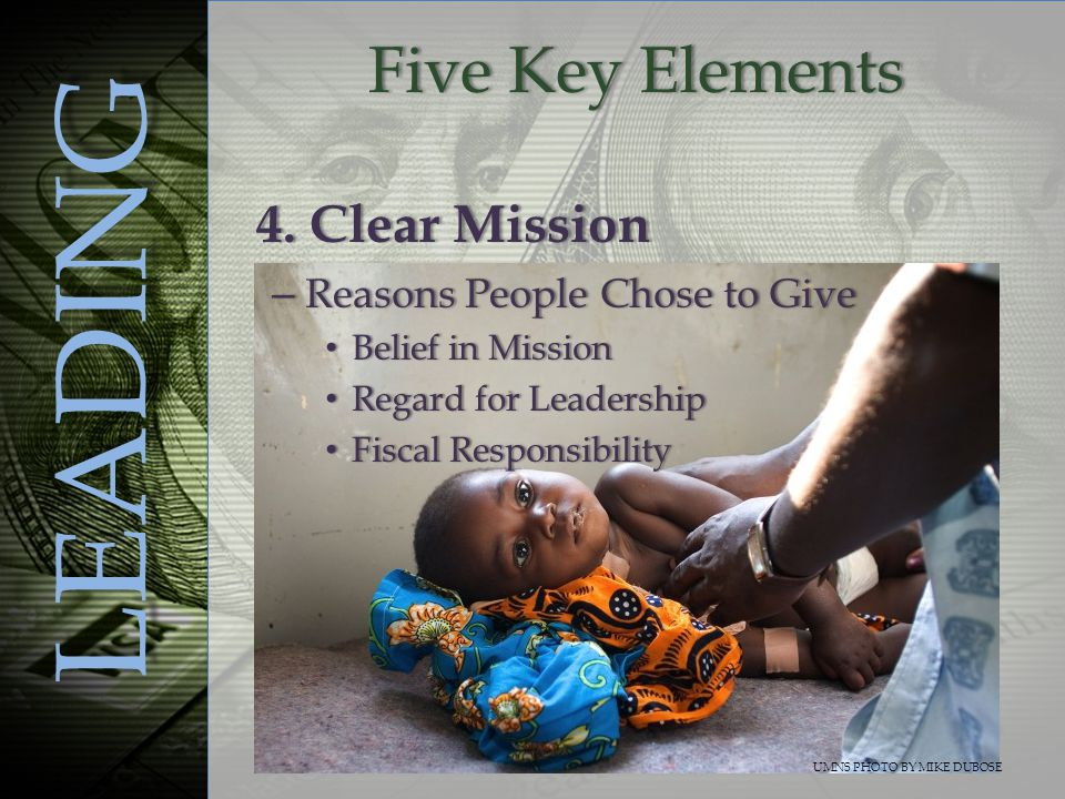 Five Key ElementsFive Key Elements LEADING – Reasons People Chose to Give Belief in Mission Belief in Mission Regard for Leadership Regard for Leadership Fiscal Responsibility Fiscal Responsibility UMNS PHOTO BY MIKE DUBOSE 4.