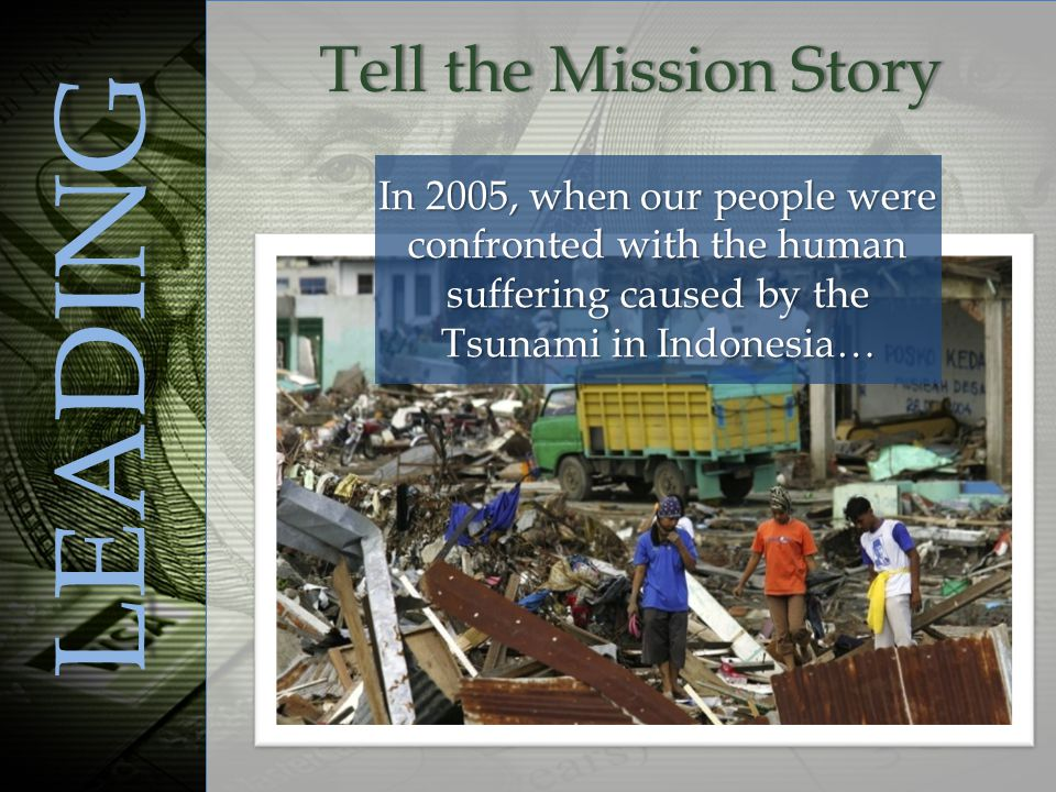 In 2005, when our people were confronted with the human suffering caused by the Tsunami in Indonesia… LEADING Tell the Mission StoryTell the Mission Story