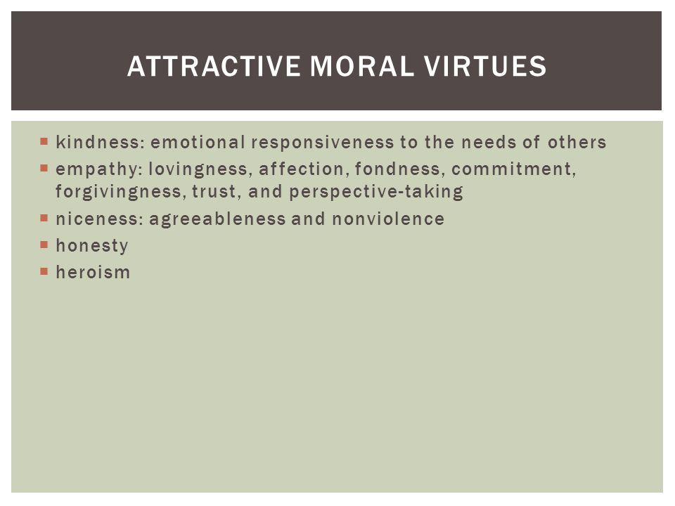  kindness: emotional responsiveness to the needs of others  empathy: lovingness, affection, fondness, commitment, forgivingness, trust, and perspective-taking  niceness: agreeableness and nonviolence  honesty  heroism ATTRACTIVE MORAL VIRTUES