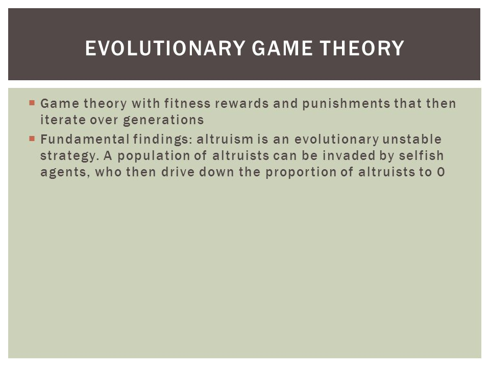  Game theory with fitness rewards and punishments that then iterate over generations  Fundamental findings: altruism is an evolutionary unstable strategy.