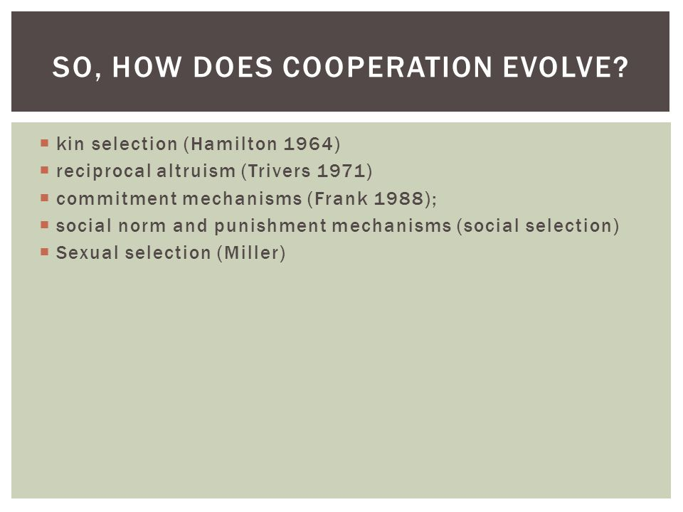  kin selection (Hamilton 1964)  reciprocal altruism (Trivers 1971)  commitment mechanisms (Frank 1988);  social norm and punishment mechanisms (social selection)  Sexual selection (Miller) SO, HOW DOES COOPERATION EVOLVE?