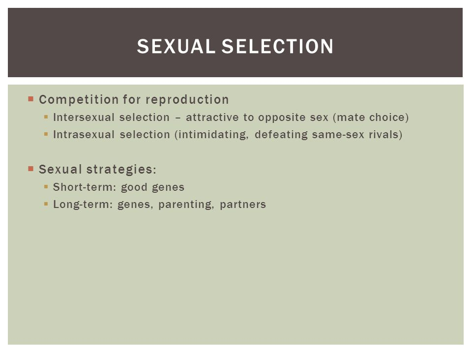  Competition for reproduction  Intersexual selection – attractive to opposite sex (mate choice)  Intrasexual selection (intimidating, defeating same-sex rivals)  Sexual strategies:  Short-term: good genes  Long-term: genes, parenting, partners SEXUAL SELECTION
