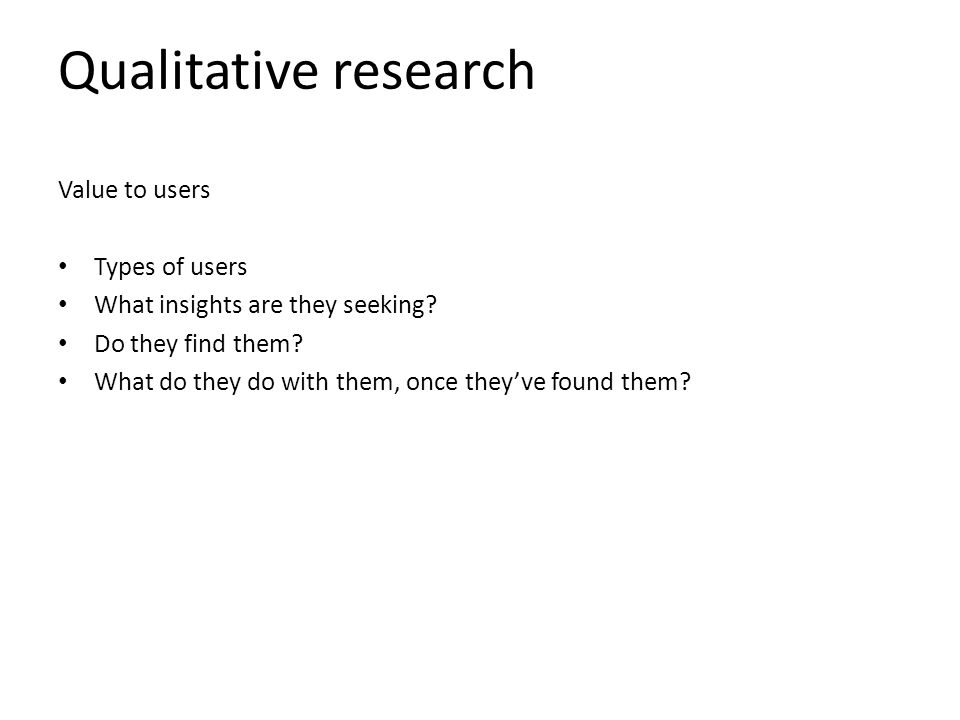 Qualitative research Value to users Types of users What insights are they seeking.