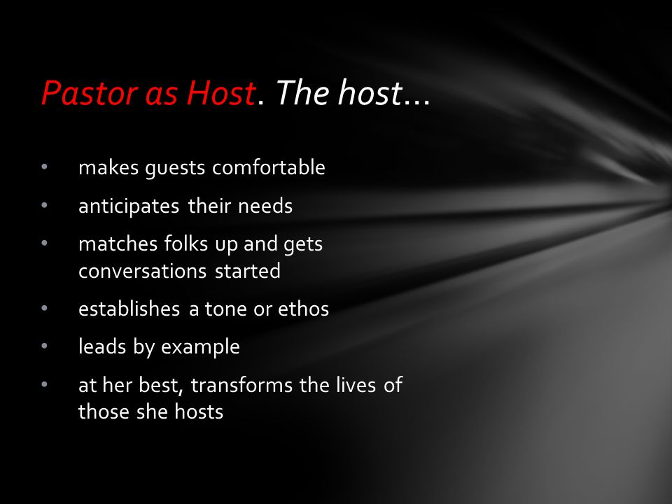 Pastor as Host. The host… makes guests comfortable anticipates their needs matches folks up and gets conversations started establishes a tone or ethos