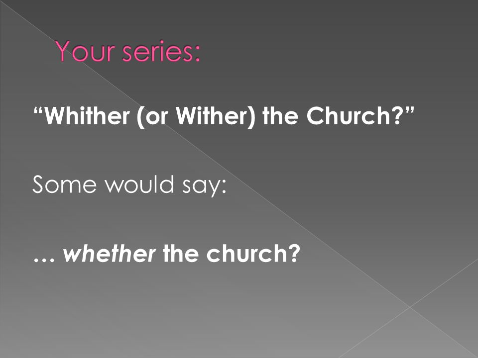 """Whither (or Wither) the Church?"" Some would say: … whether the church?"