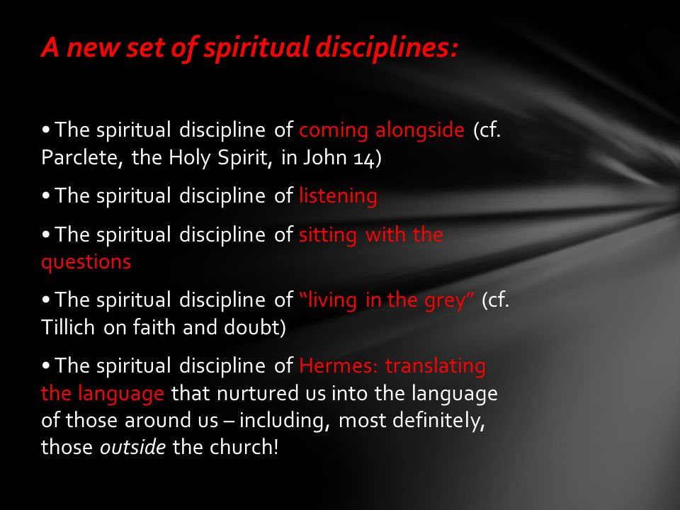 A new set of spiritual disciplines: The spiritual discipline of coming alongside (cf. Parclete, the Holy Spirit, in John 14) The spiritual discipline