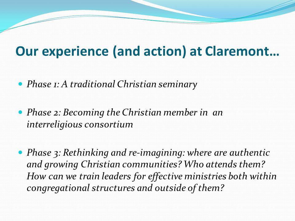 Our experience (and action) at Claremont… Phase 1: A traditional Christian seminary Phase 2: Becoming the Christian member in an interreligious consortium Phase 3: Rethinking and re-imagining: where are authentic and growing Christian communities.