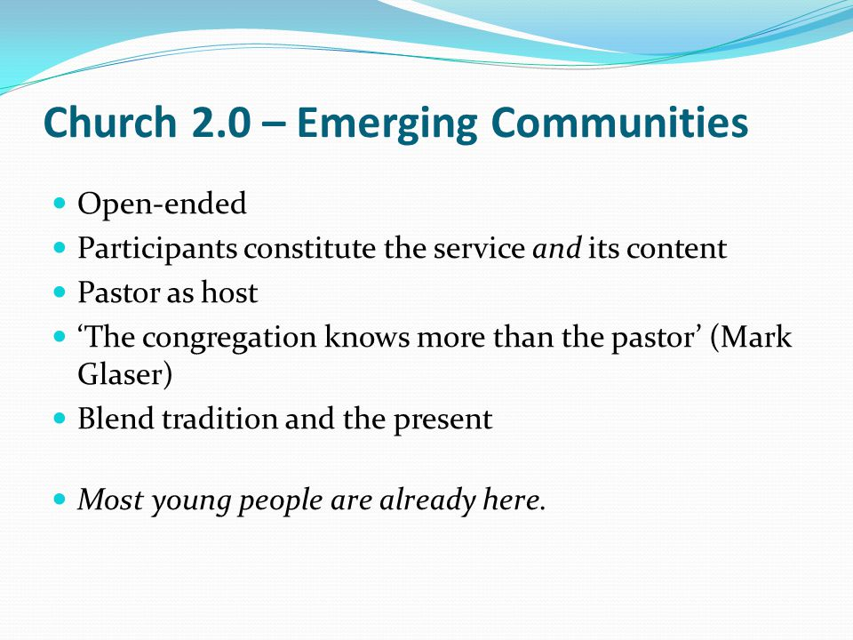Church 2.0 – Emerging Communities Open-ended Participants constitute the service and its content Pastor as host 'The congregation knows more than the pastor' (Mark Glaser) Blend tradition and the present Most young people are already here.
