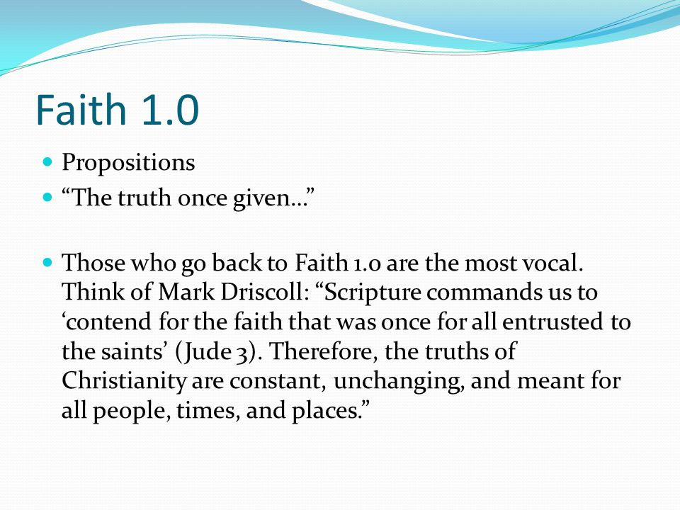 "Faith 1.0 Propositions ""The truth once given…"" Those who go back to Faith 1.0 are the most vocal. Think of Mark Driscoll: ""Scripture commands us to 'c"