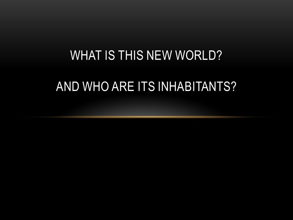 WHAT IS THIS NEW WORLD? AND WHO ARE ITS INHABITANTS?