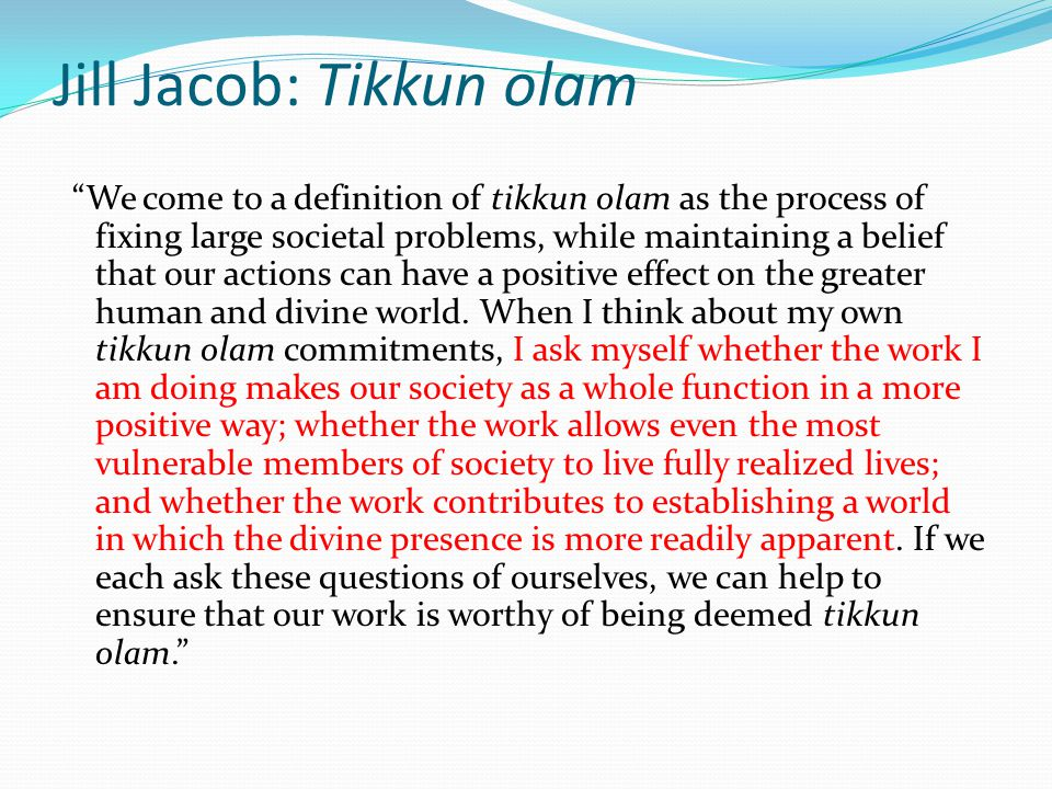 Jill Jacob: Tikkun olam We come to a definition of tikkun olam as the process of fixing large societal problems, while maintaining a belief that our actions can have a positive effect on the greater human and divine world.