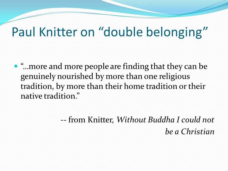 Paul Knitter on double belonging …more and more people are finding that they can be genuinely nourished by more than one religious tradition, by more than their home tradition or their native tradition. -- from Knitter, Without Buddha I could not be a Christian