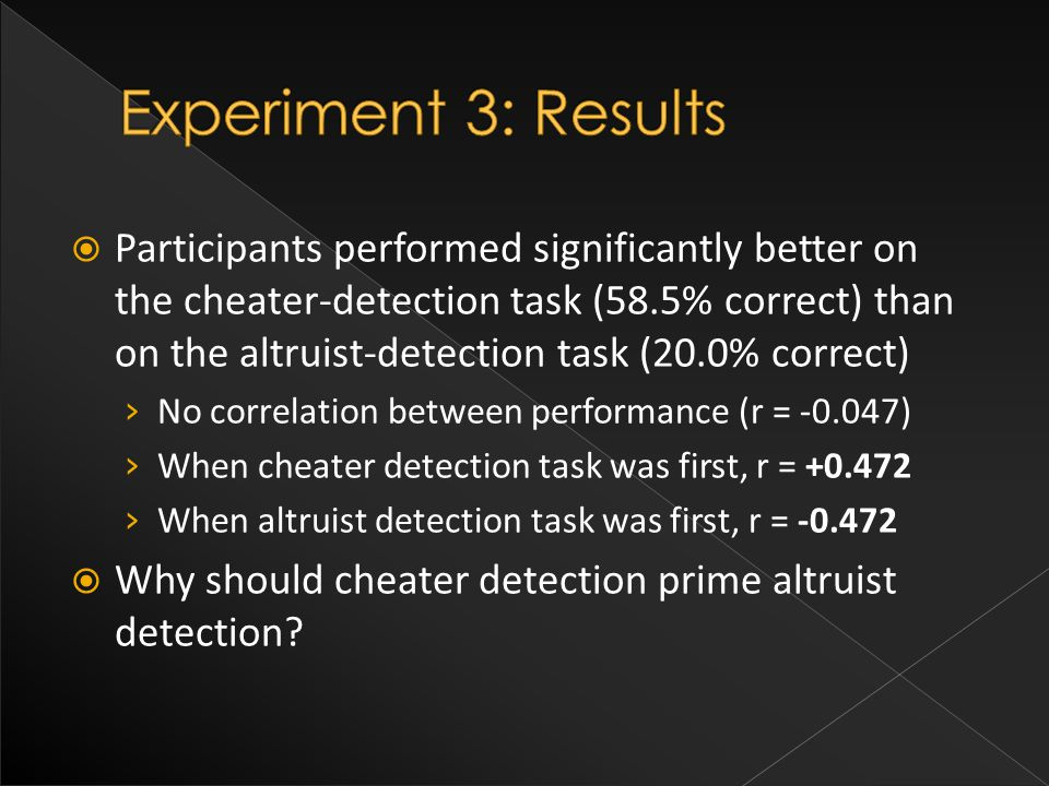  Participants performed significantly better on the cheater-detection task (58.5% correct) than on the altruist-detection task (20.0% correct) › No correlation between performance (r = -0.047) › When cheater detection task was first, r = +0.472 › When altruist detection task was first, r = -0.472  Why should cheater detection prime altruist detection