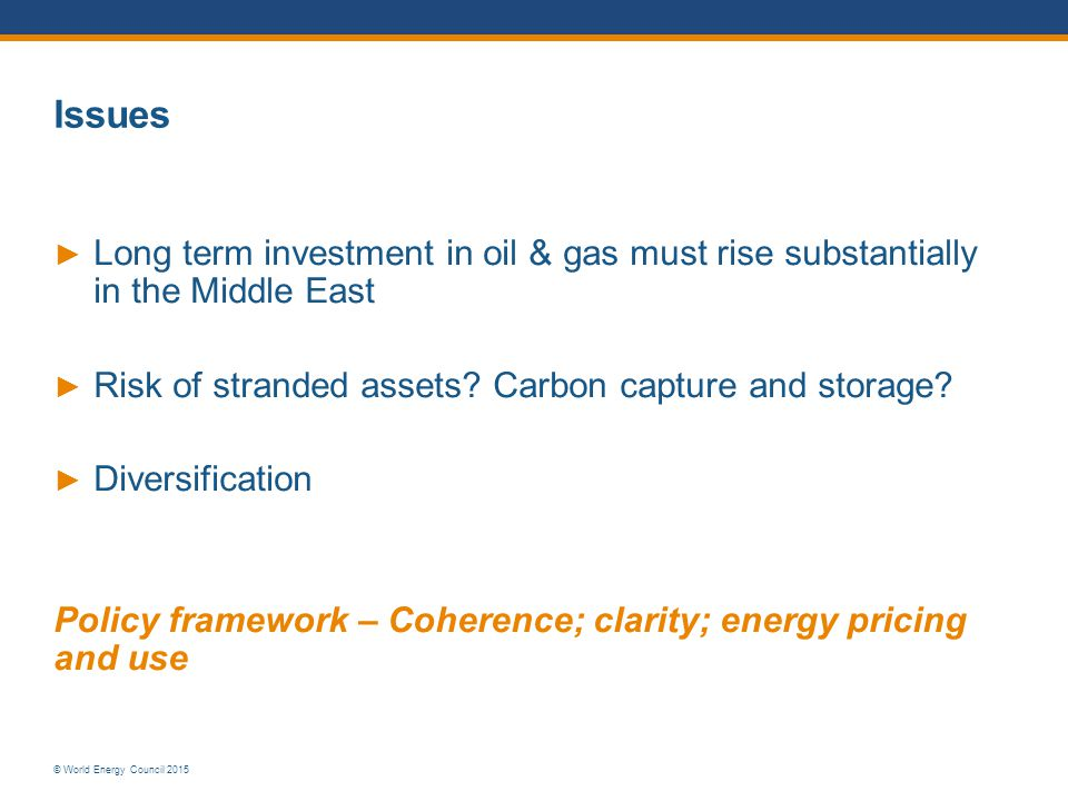 © World Energy Council 2015 Issues ► Long term investment in oil & gas must rise substantially in the Middle East ► Risk of stranded assets? Carbon ca