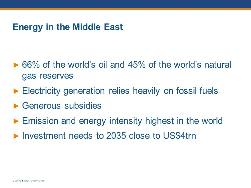 © World Energy Council 2015 Energy in the Middle East ► 66% of the world's oil and 45% of the world's natural gas reserves ► Electricity generation re