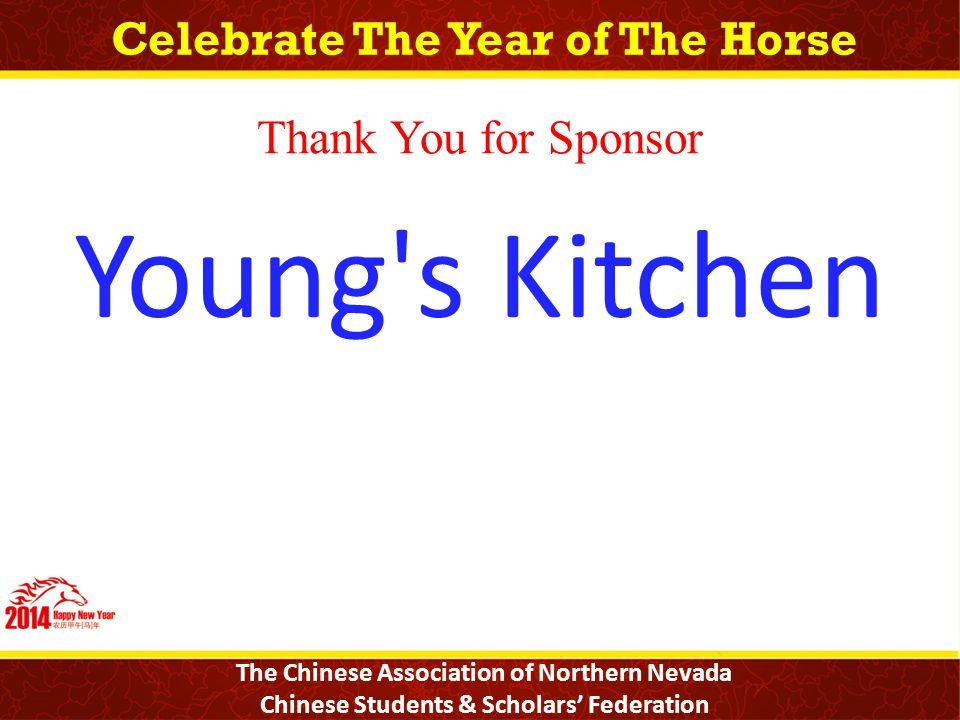 Celebrate The Year of The Horse The Chinese Association of Northern Nevada Chinese Students & Scholars' Federation Thank You for Sponsor Young s Kitchen