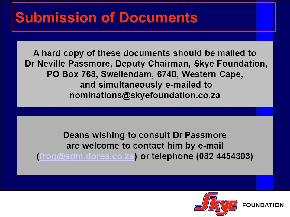 FOUNDATION Submission of Documents A hard copy of these documents should be mailed to Dr Neville Passmore, Deputy Chairman, Skye Foundation, PO Box 768, Swellendam, 6740, Western Cape, and simultaneously e-mailed to nominations@skyefoundation.co.za Deans wishing to consult Dr Passmore are welcome to contact him by e-mail (frog@sdm.dorea.co.za) or telephone (082 4454303)frog@sdm.dorea.co.za
