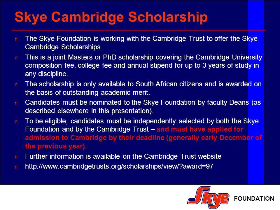 FOUNDATION Skye Cambridge Scholarship The Skye Foundation is working with the Cambridge Trust to offer the Skye Cambridge Scholarships.