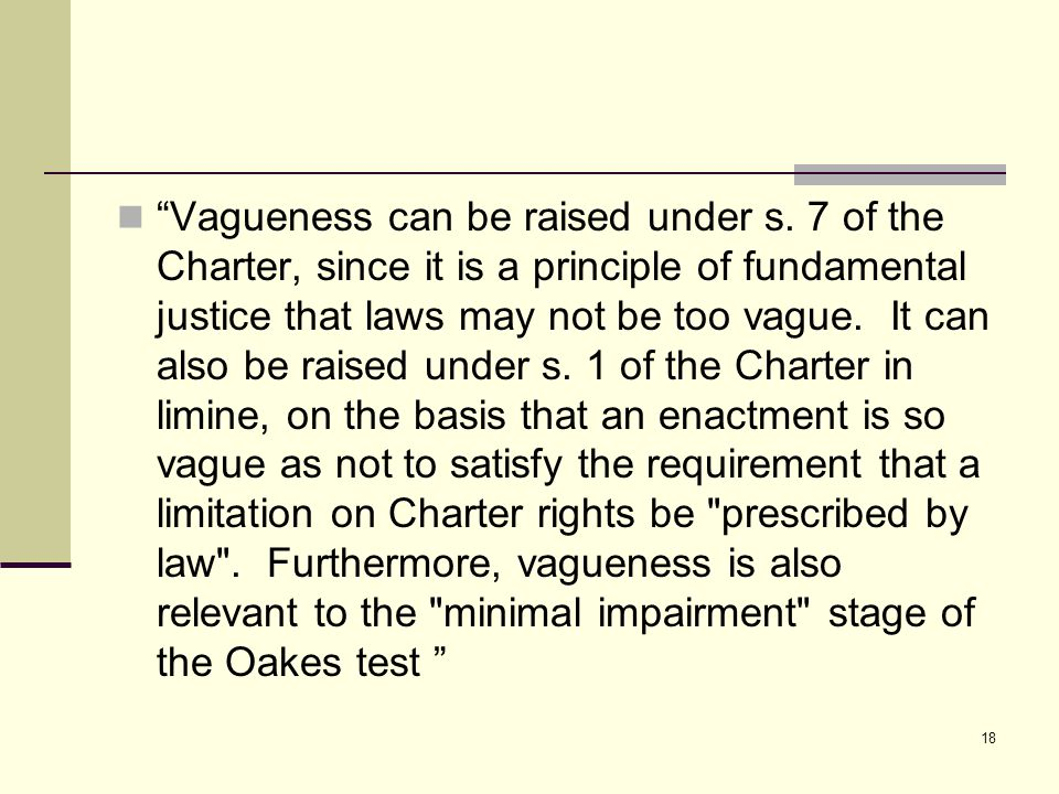 "18 ""Vagueness can be raised under s. 7 of the Charter, since it is a principle of fundamental justice that laws may not be too vague. It can also be r"