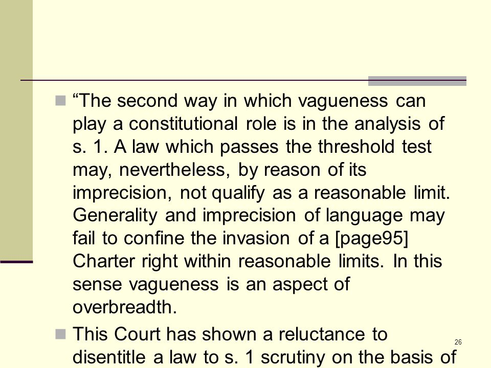 "26 ""The second way in which vagueness can play a constitutional role is in the analysis of s. 1. A law which passes the threshold test may, neverthele"