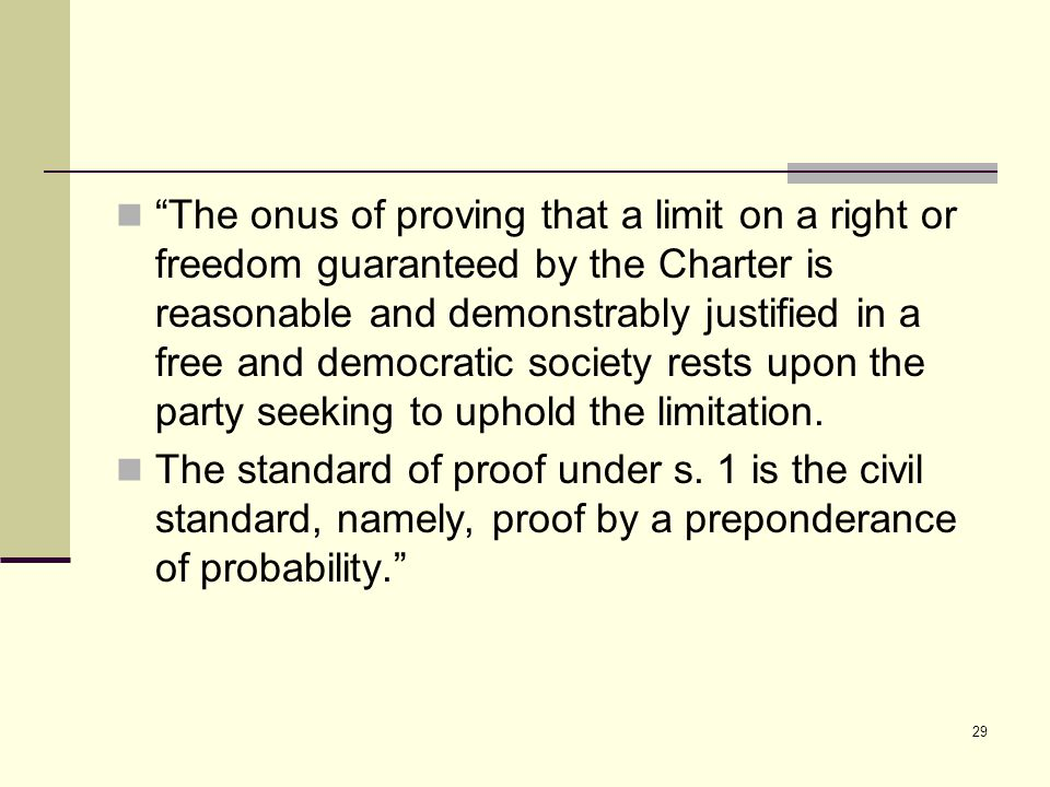 29 The onus of proving that a limit on a right or freedom guaranteed by the Charter is reasonable and demonstrably justified in a free and democratic society rests upon the party seeking to uphold the limitation.