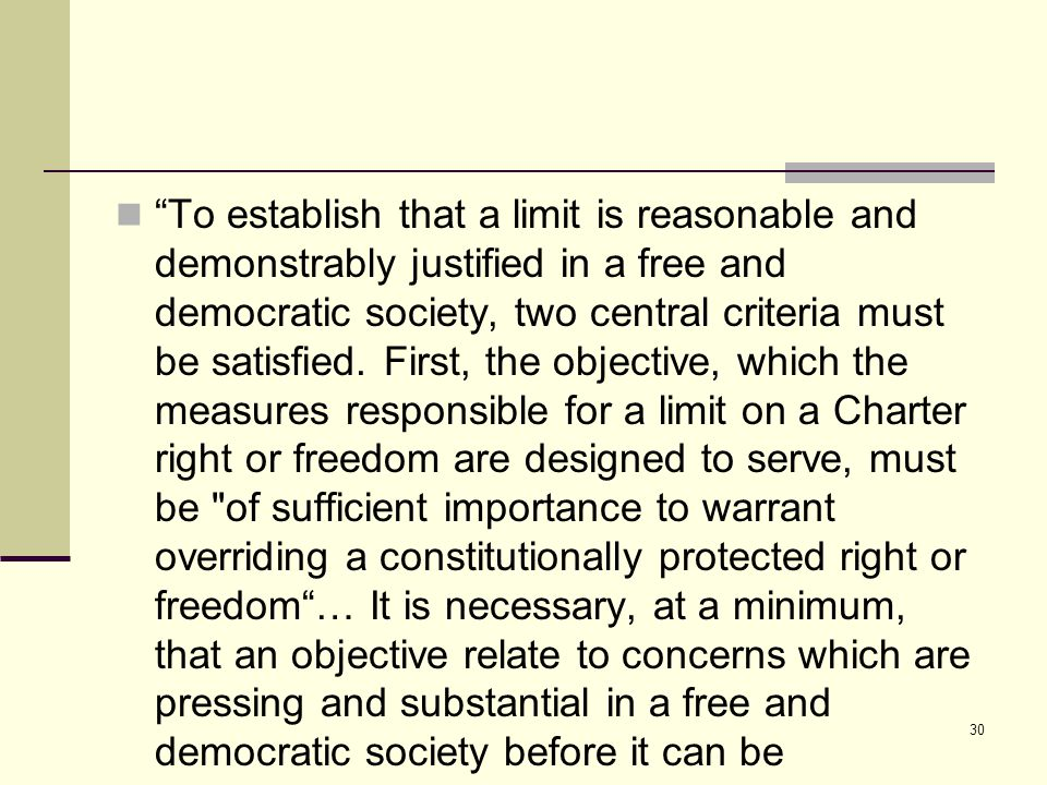 30 To establish that a limit is reasonable and demonstrably justified in a free and democratic society, two central criteria must be satisfied.