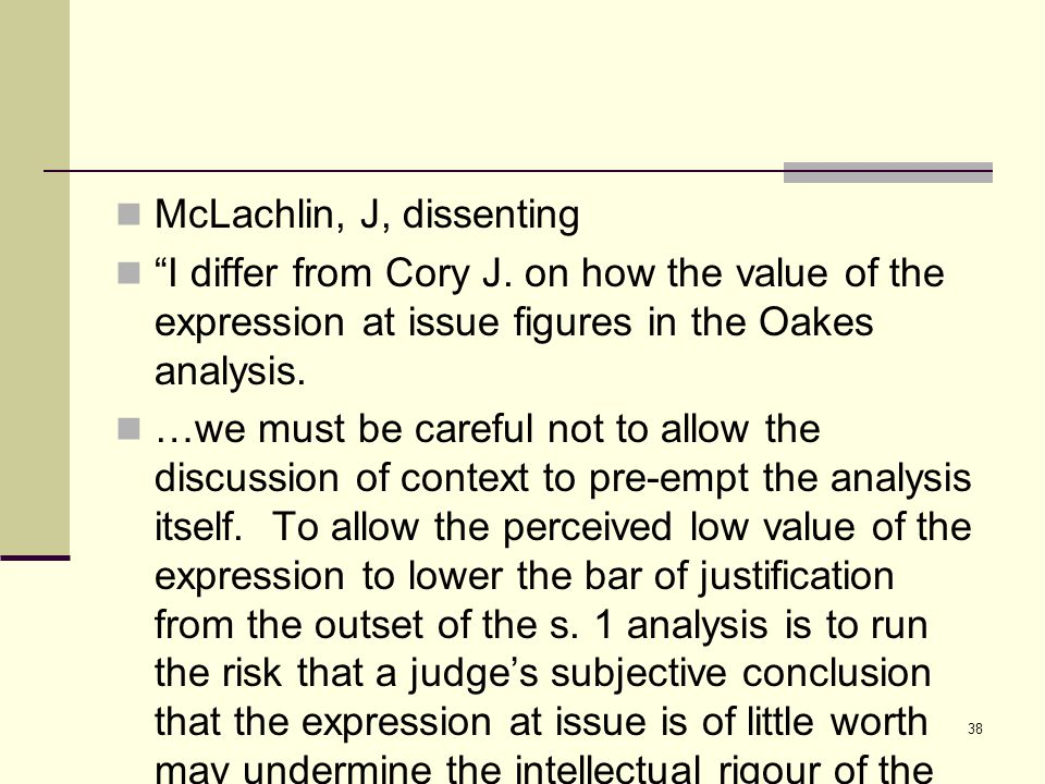 "38 McLachlin, J, dissenting ""I differ from Cory J. on how the value of the expression at issue figures in the Oakes analysis. …we must be careful not"