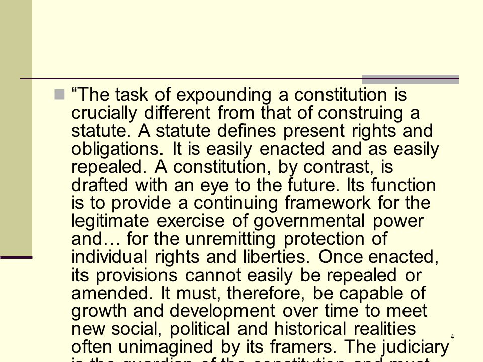 "4 ""The task of expounding a constitution is crucially different from that of construing a statute. A statute defines present rights and obligations. I"