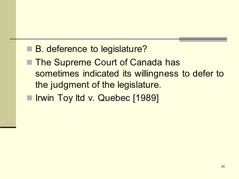 40 B. deference to legislature? The Supreme Court of Canada has sometimes indicated its willingness to defer to the judgment of the legislature. Irwin
