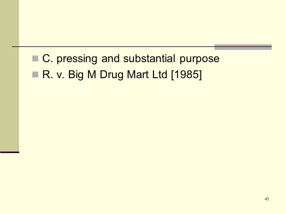 45 C. pressing and substantial purpose R. v. Big M Drug Mart Ltd [1985]
