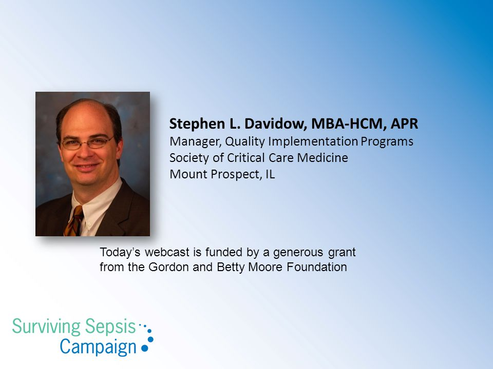 Stephen L. Davidow, MBA-HCM, APR Manager, Quality Implementation Programs Society of Critical Care Medicine Mount Prospect, IL Today's webcast is fund
