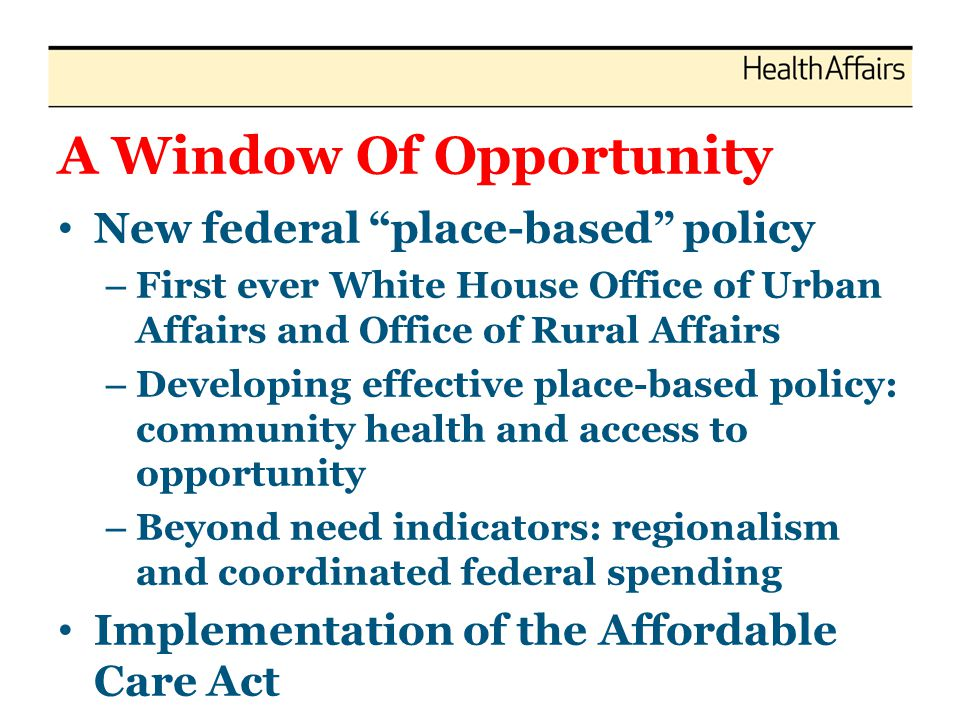 A Window Of Opportunity New federal place-based policy – First ever White House Office of Urban Affairs and Office of Rural Affairs – Developing effective place-based policy: community health and access to opportunity – Beyond need indicators: regionalism and coordinated federal spending Implementation of the Affordable Care Act