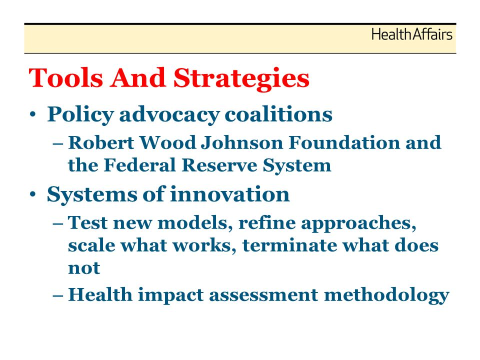 Tools And Strategies Policy advocacy coalitions – Robert Wood Johnson Foundation and the Federal Reserve System Systems of innovation – Test new models, refine approaches, scale what works, terminate what does not – Health impact assessment methodology