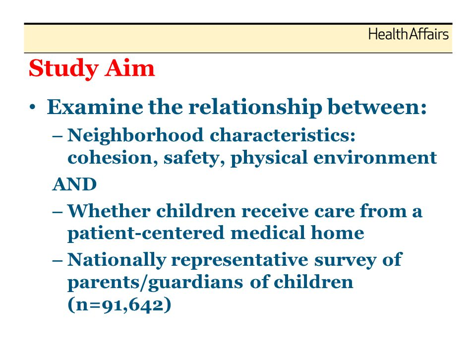 Study Aim Examine the relationship between: – Neighborhood characteristics: cohesion, safety, physical environment AND – Whether children receive care from a patient-centered medical home – Nationally representative survey of parents/guardians of children (n=91,642)