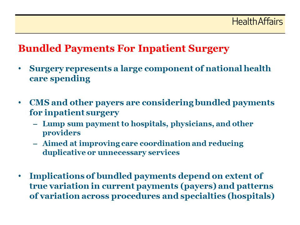 Bundled Payments For Inpatient Surgery Surgery represents a large component of national health care spending CMS and other payers are considering bundled payments for inpatient surgery – Lump sum payment to hospitals, physicians, and other providers – Aimed at improving care coordination and reducing duplicative or unnecessary services Implications of bundled payments depend on extent of true variation in current payments (payers) and patterns of variation across procedures and specialties (hospitals)