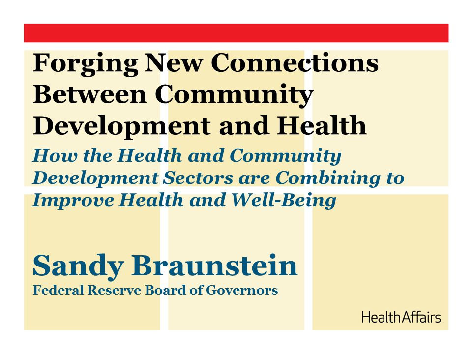 Forging New Connections Between Community Development and Health How the Health and Community Development Sectors are Combining to Improve Health and Well-Being Sandy Braunstein Federal Reserve Board of Governors