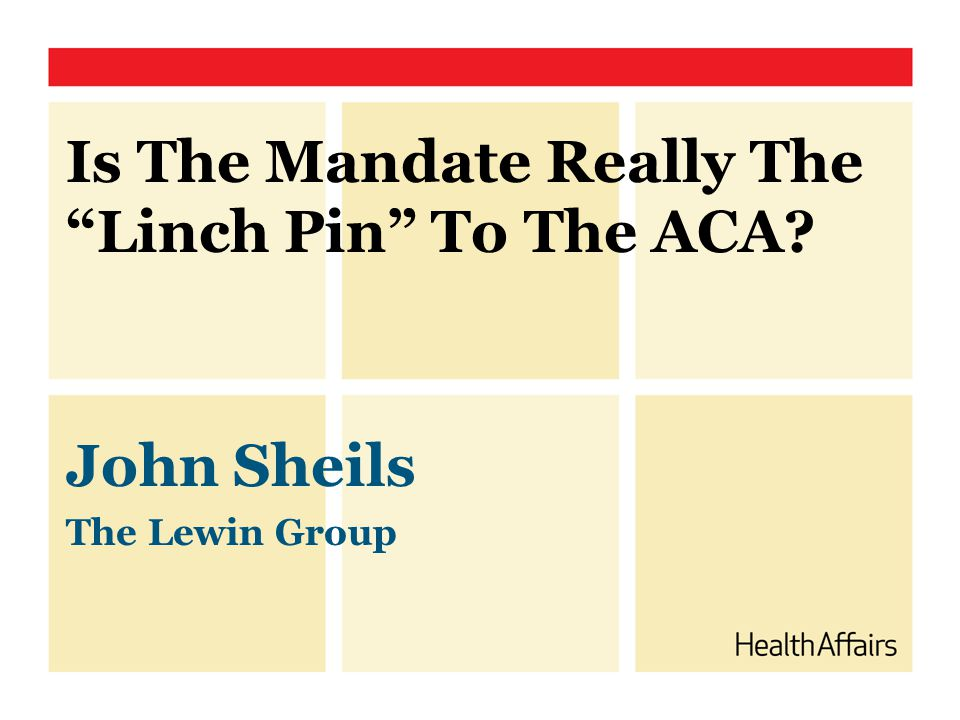 John Sheils The Lewin Group Is The Mandate Really The Linch Pin To The ACA