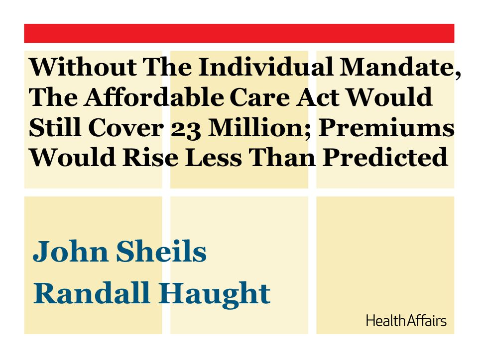 Without The Individual Mandate, The Affordable Care Act Would Still Cover 23 Million; Premiums Would Rise Less Than Predicted John Sheils Randall Haught