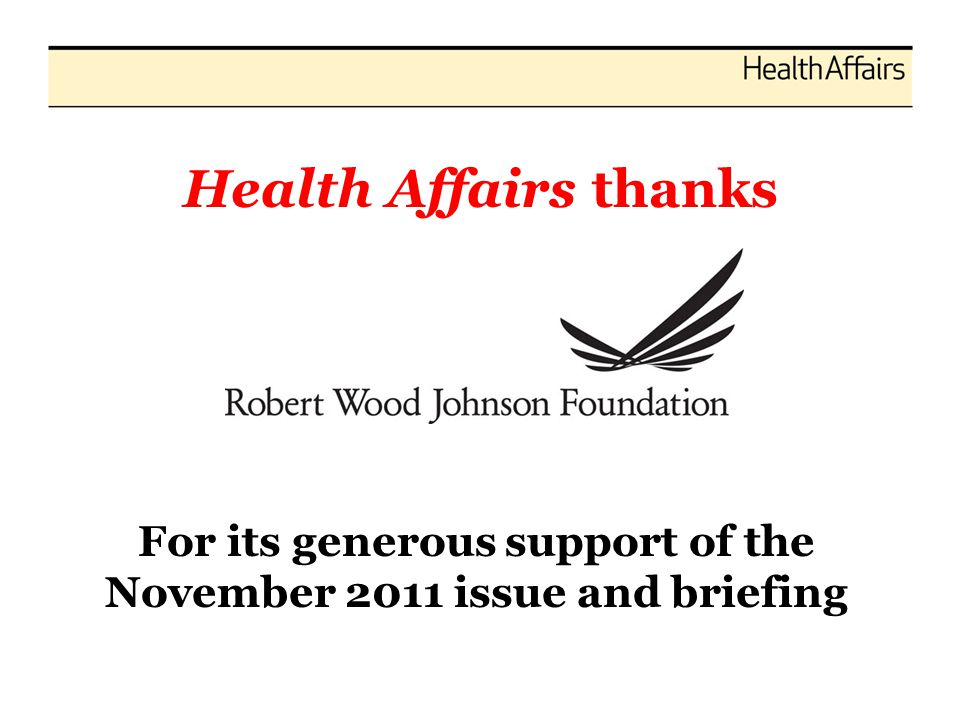 Health Affairs thanks For its generous support of the November 2011 issue and briefing